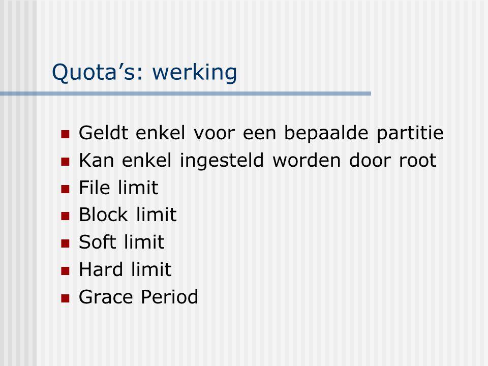 Quota's: werking Geldt enkel voor een bepaalde partitie Kan enkel ingesteld worden door root File limit Block limit Soft limit Hard limit Grace Period