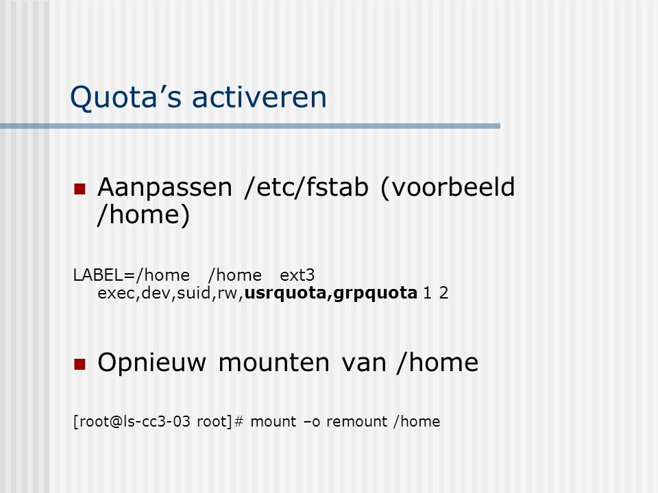 Quota's activeren: deel 2 Quotacheck  maakt databases aan [root@ls-cc3-03 root]# quotacheck -avug quotacheck: Scanning /dev/sda6 [/home] done quotacheck: Checked 18 directories and 81 files Quota databases: aquota.group & aquota.user Activeren quota's via quotaon [root@ls-cc3-03 home]# quotaon /home