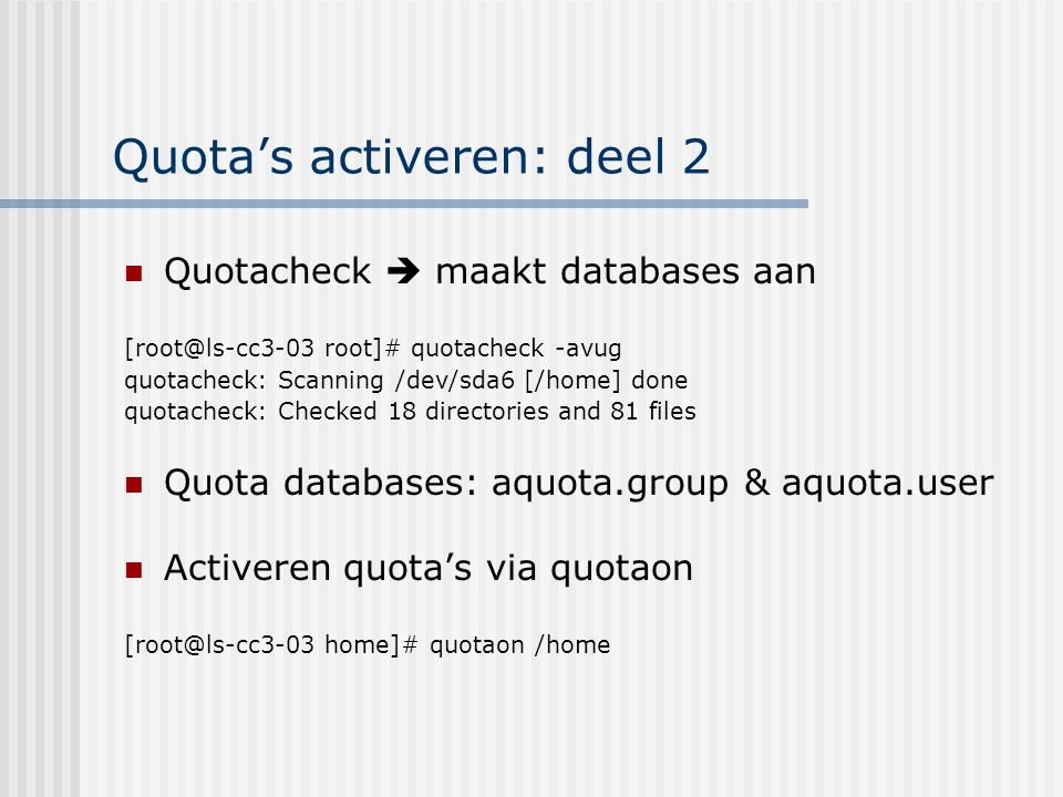Quota's activeren: deel 2 Quotacheck  maakt databases aan [root@ls-cc3-03 root]# quotacheck -avug quotacheck: Scanning /dev/sda6 [/home] done quotach