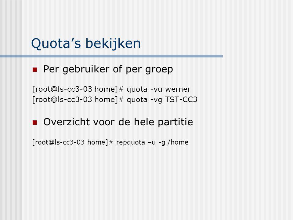 Quota's bekijken Per gebruiker of per groep [root@ls-cc3-03 home]# quota -vu werner [root@ls-cc3-03 home]# quota -vg TST-CC3 Overzicht voor de hele partitie [root@ls-cc3-03 home]# repquota –u -g /home