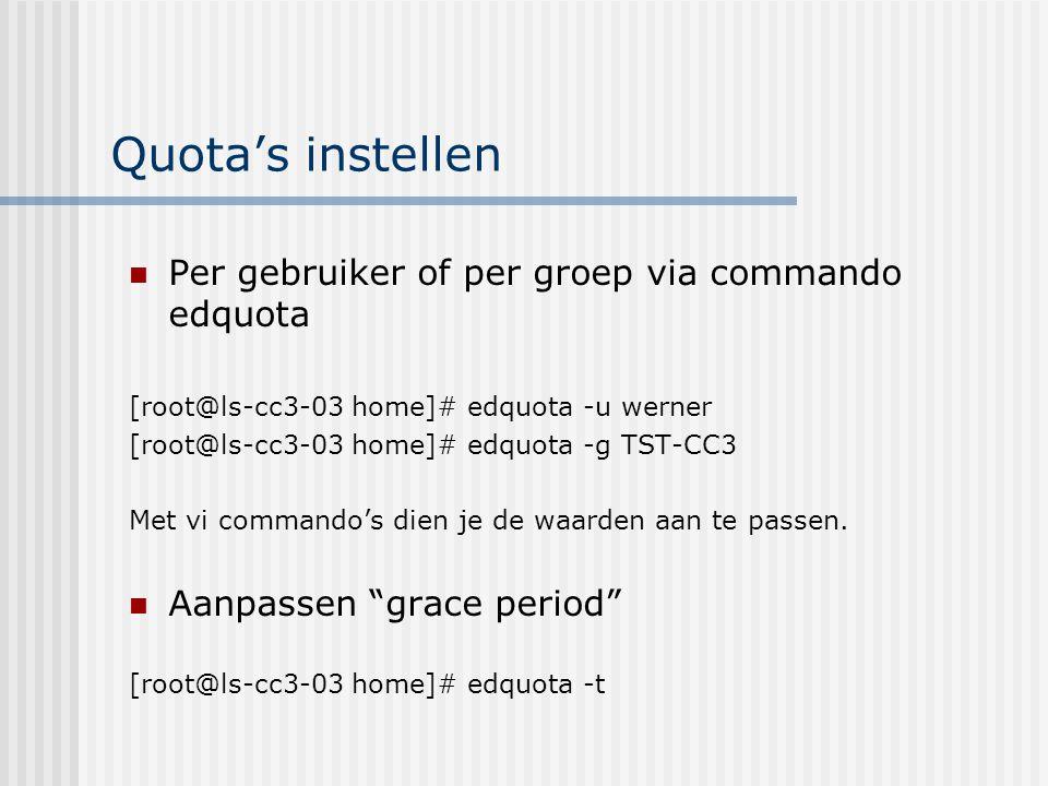 Quota's instellen Per gebruiker of per groep via commando edquota [root@ls-cc3-03 home]# edquota -u werner [root@ls-cc3-03 home]# edquota -g TST-CC3 Met vi commando's dien je de waarden aan te passen.