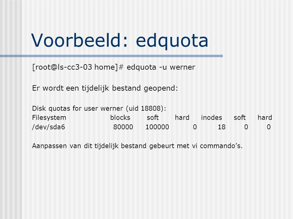Voorbeeld: edquota [root@ls-cc3-03 home]# edquota -u werner Er wordt een tijdelijk bestand geopend: Disk quotas for user werner (uid 18808): Filesystem blocks soft hard inodes soft hard /dev/sda6 80000 100000 0 18 0 0 Aanpassen van dit tijdelijk bestand gebeurt met vi commando's.