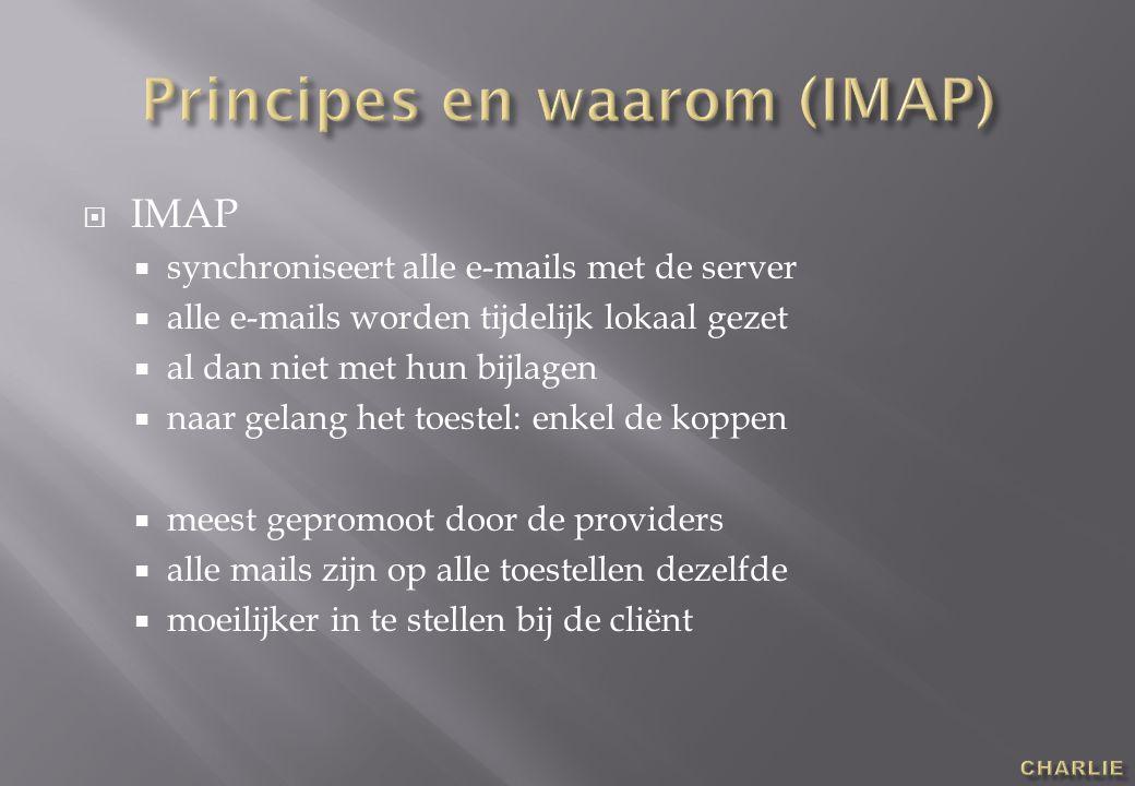  IMAP  synchroniseert alle e-mails met de server  alle e-mails worden tijdelijk lokaal gezet  al dan niet met hun bijlagen  naar gelang het toestel: enkel de koppen  meest gepromoot door de providers  alle mails zijn op alle toestellen dezelfde  moeilijker in te stellen bij de cliënt