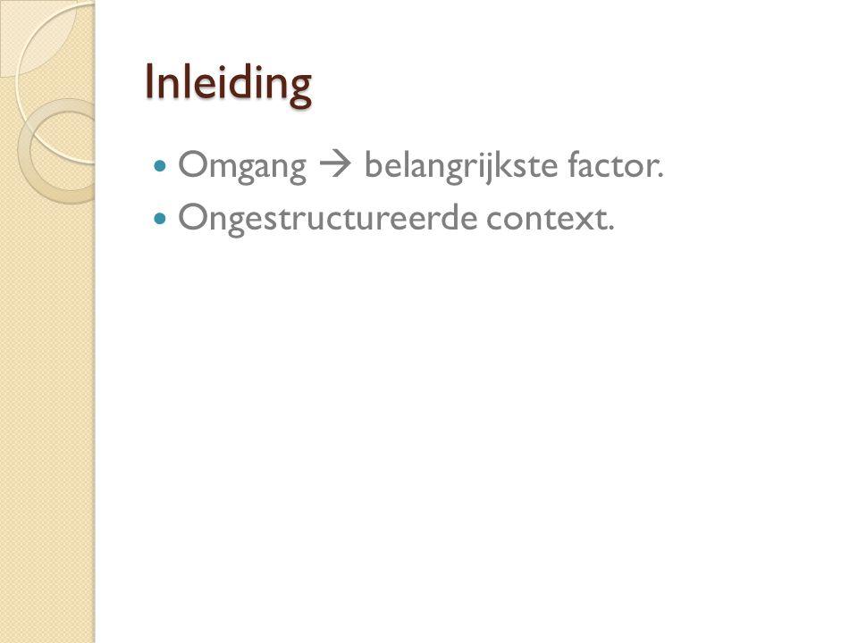 Inleiding Omgang  belangrijkste factor. Ongestructureerde context.