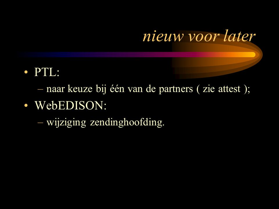 nieuw voor later PTL: –naar keuze bij één van de partners ( zie attest ); WebEDISON: –wijziging zendinghoofding.