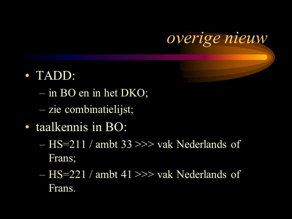 overige nieuw TADD: –in BO en in het DKO; –zie combinatielijst; taalkennis in BO: –HS=211 / ambt 33 >>> vak Nederlands of Frans; –HS=221 / ambt 41 >>>