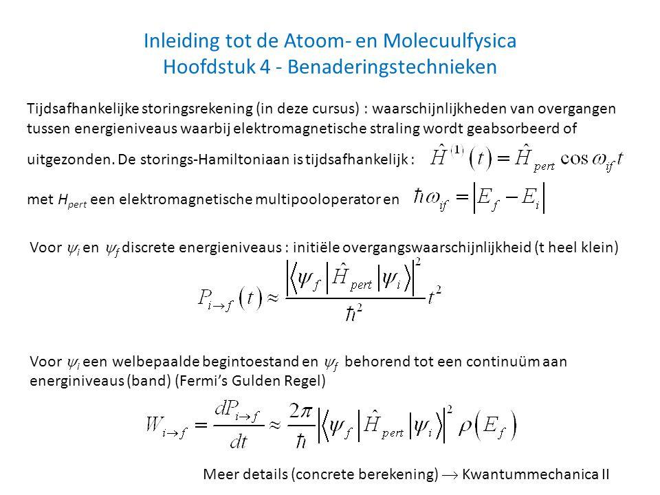 Inleiding tot de Atoom- en Molecuulfysica Hoofdstuk 4 - Benaderingstechnieken Tijdsafhankelijke storingsrekening (in deze cursus) : waarschijnlijkheden van overgangen tussen energieniveaus waarbij elektromagnetische straling wordt geabsorbeerd of uitgezonden.