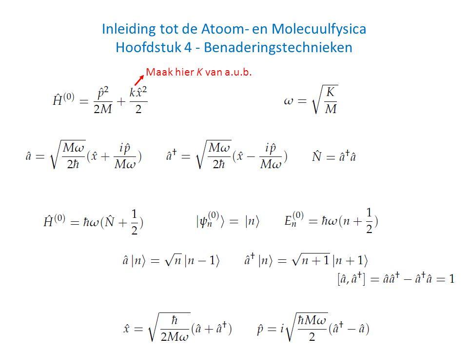 Inleiding tot de Atoom- en Molecuulfysica Hoofdstuk 4 - Benaderingstechnieken Maak hier K van a.u.b.