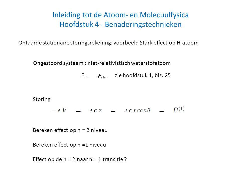 Inleiding tot de Atoom- en Molecuulfysica Hoofdstuk 4 - Benaderingstechnieken Ontaarde stationaire storingsrekening: voorbeeld Stark effect op H-atoom Ongestoord systeem : niet-relativistisch waterstofatoom E nlm  nlm zie hoofdstuk 1, blz.