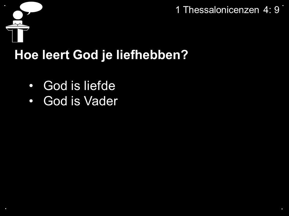 .... 1 Thessalonicenzen 4: 9 Hoe leert God je liefhebben? God is liefde God is Vader