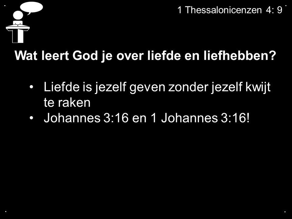 .... 1 Thessalonicenzen 4: 9 Wat leert God je over liefde en liefhebben? Liefde is jezelf geven zonder jezelf kwijt te raken Johannes 3:16 en 1 Johann