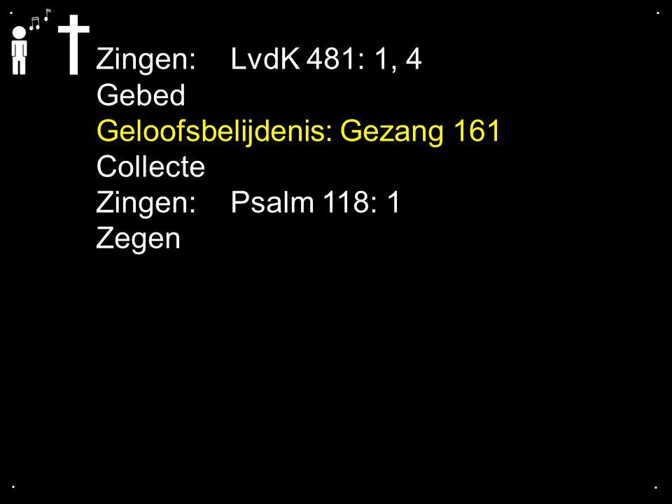 .... Zingen:LvdK 481: 1, 4 Gebed Geloofsbelijdenis: Gezang 161 Collecte Zingen:Psalm 118: 1 Zegen