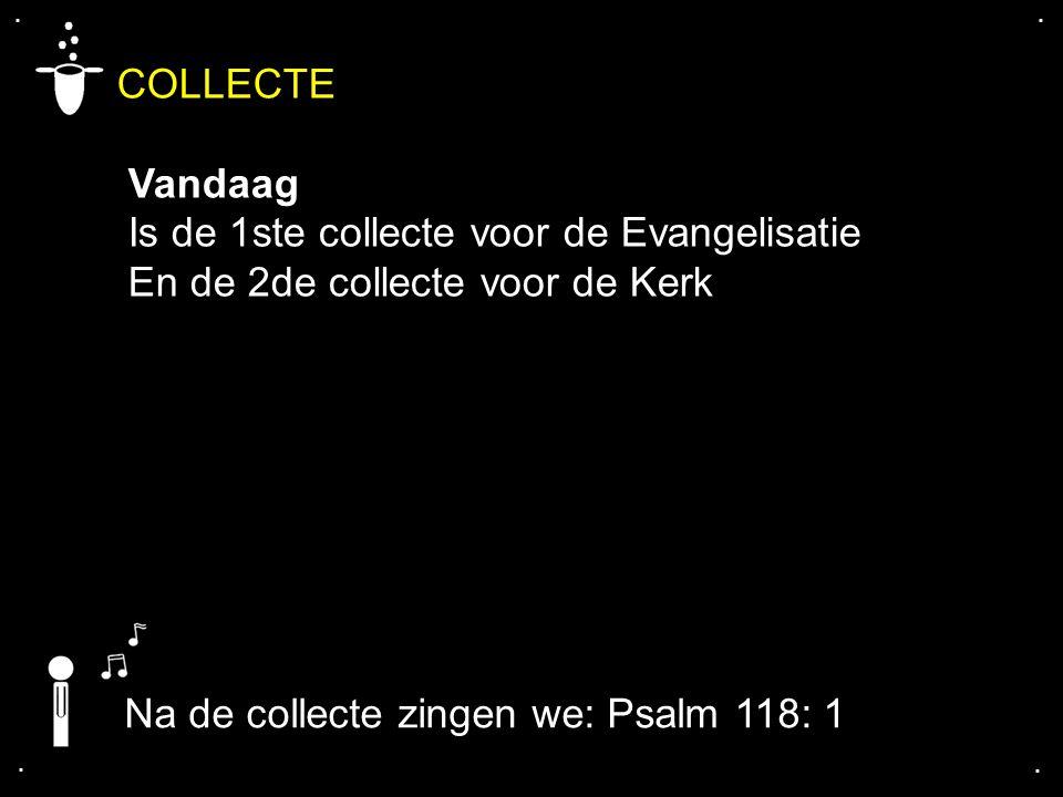 .... COLLECTE Vandaag Is de 1ste collecte voor de Evangelisatie En de 2de collecte voor de Kerk Na de collecte zingen we: Psalm 118: 1