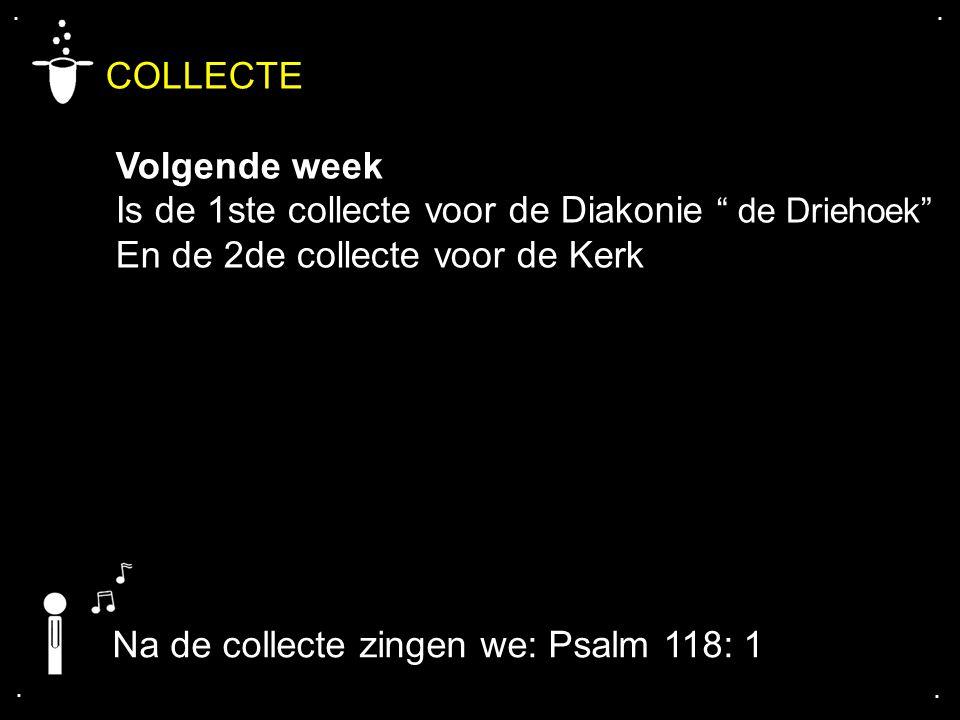 """.... COLLECTE Volgende week Is de 1ste collecte voor de Diakonie """" de Driehoek"""" En de 2de collecte voor de Kerk Na de collecte zingen we: Psalm 118: 1"""