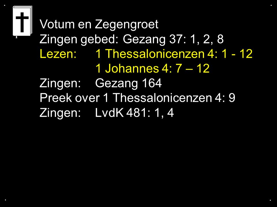 .... Votum en Zegengroet Zingen gebed:Gezang 37: 1, 2, 8 Lezen: 1 Thessalonicenzen 4: 1 - 12 1 Johannes 4: 7 – 12 Zingen:Gezang 164 Preek over 1 Thess