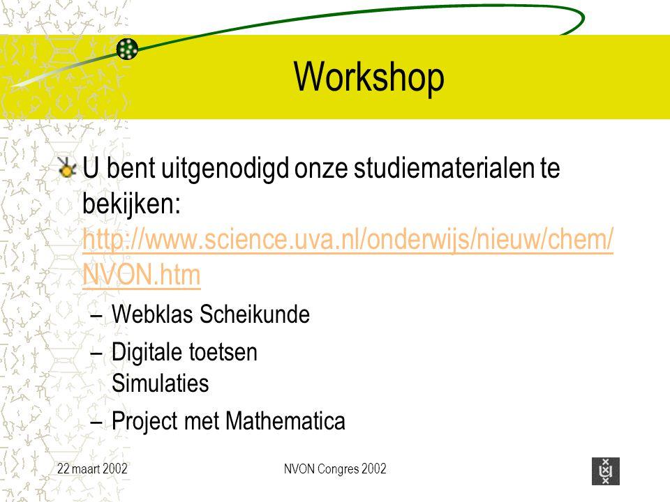 22 maart 2002NVON Congres 2002 Workshop U bent uitgenodigd onze studiematerialen te bekijken: http://www.science.uva.nl/onderwijs/nieuw/chem/ NVON.htm http://www.science.uva.nl/onderwijs/nieuw/chem/ NVON.htm –Webklas Scheikunde –Digitale toetsen Simulaties –Project met Mathematica