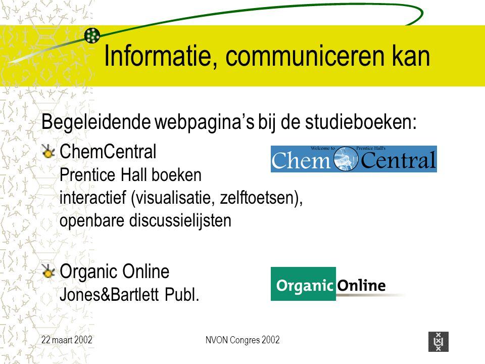 22 maart 2002NVON Congres 2002 Informatie, communiceren kan Begeleidende webpagina's bij de studieboeken: ChemCentral Prentice Hall boeken interactief (visualisatie, zelftoetsen), openbare discussielijsten Organic Online Jones&Bartlett Publ.