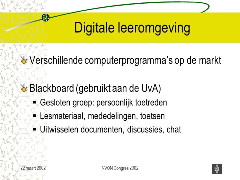 22 maart 2002NVON Congres 2002 Digitale leeromgeving Verschillende computerprogramma's op de markt Blackboard (gebruikt aan de UvA)  Gesloten groep: persoonlijk toetreden  Lesmateriaal, mededelingen, toetsen  Uitwisselen documenten, discussies, chat