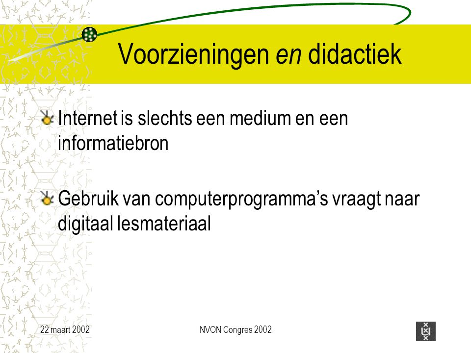 22 maart 2002NVON Congres 2002 Voorzieningen en didactiek Internet is slechts een medium en een informatiebron Gebruik van computerprogramma's vraagt naar digitaal lesmateriaal