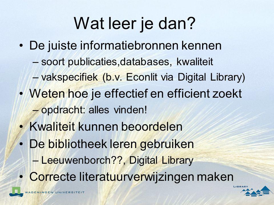 Wat leer je dan? De juiste informatiebronnen kennen –soort publicaties,databases, kwaliteit –vakspecifiek (b.v. Econlit via Digital Library) Weten hoe