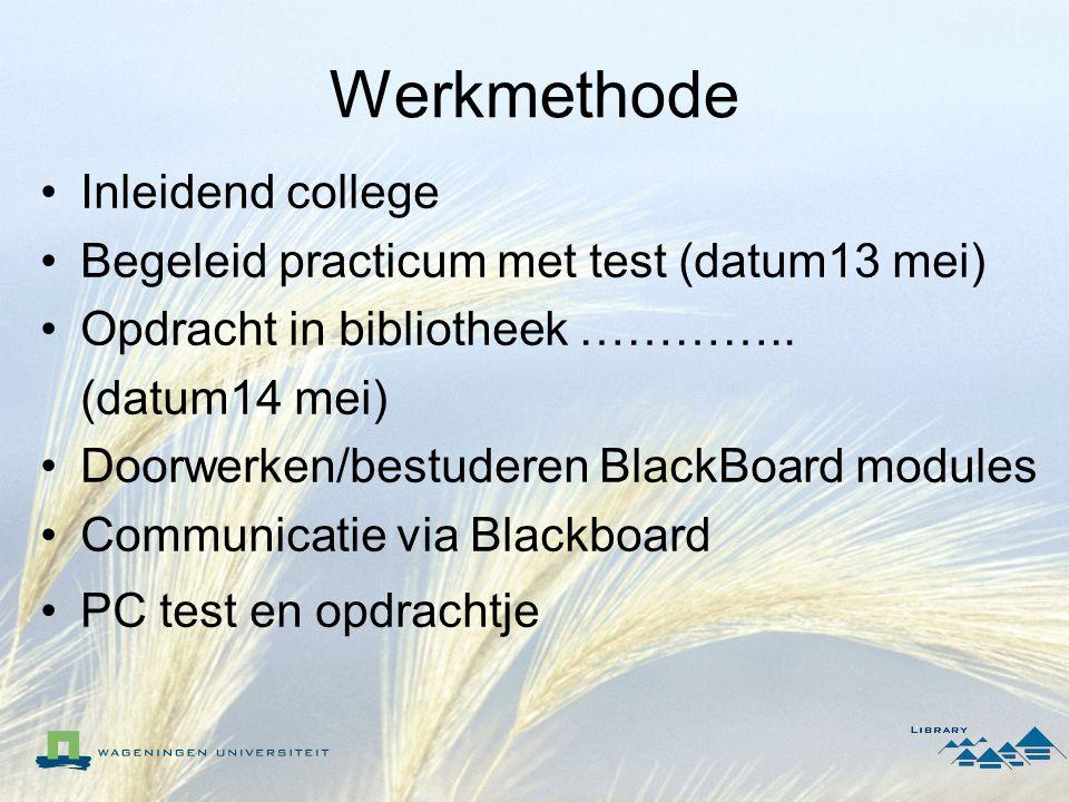 Werkmethode Inleidend college Begeleid practicum met test (datum13 mei) Opdracht in bibliotheek ………….. (datum14 mei) Doorwerken/bestuderen BlackBoard
