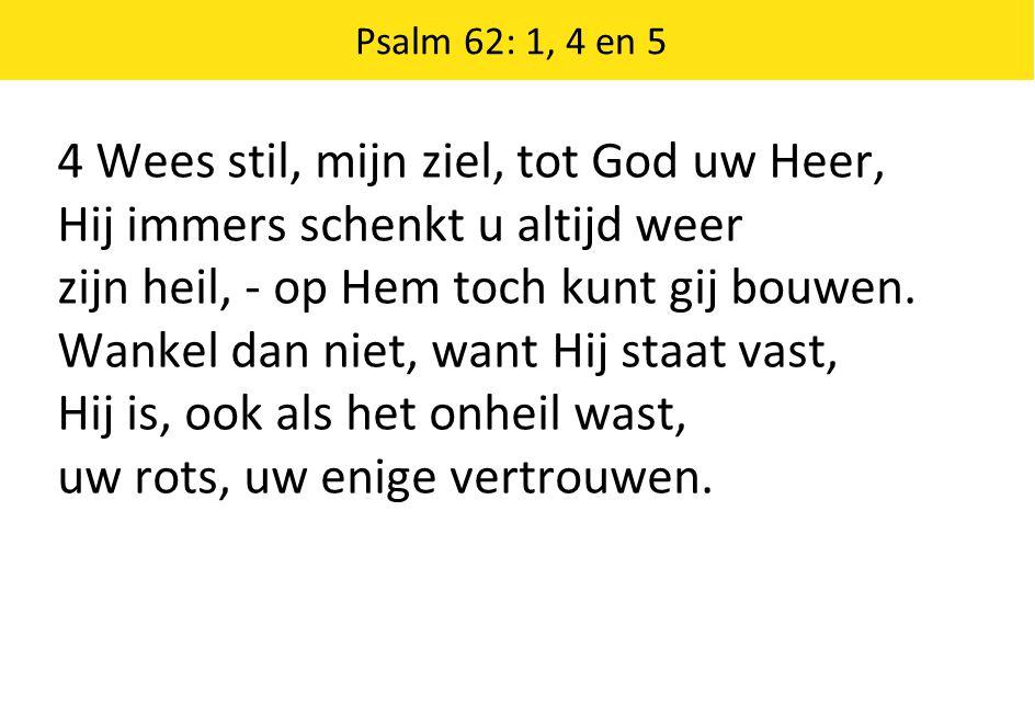 Psalm 62: 1, 4 en 5 4 Wees stil, mijn ziel, tot God uw Heer, Hij immers schenkt u altijd weer zijn heil, - op Hem toch kunt gij bouwen. Wankel dan nie
