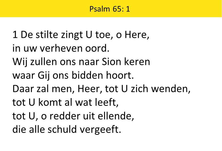 Psalm 65: 1 1 De stilte zingt U toe, o Here, in uw verheven oord. Wij zullen ons naar Sion keren waar Gij ons bidden hoort. Daar zal men, Heer, tot U