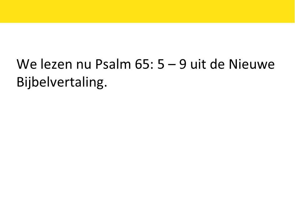 We lezen nu Psalm 65: 5 – 9 uit de Nieuwe Bijbelvertaling.