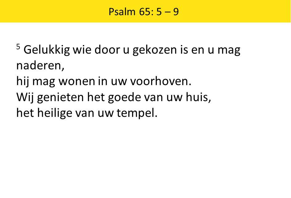 Psalm 65: 5 – 9 5 Gelukkig wie door u gekozen is en u mag naderen, hij mag wonen in uw voorhoven. Wij genieten het goede van uw huis, het heilige van