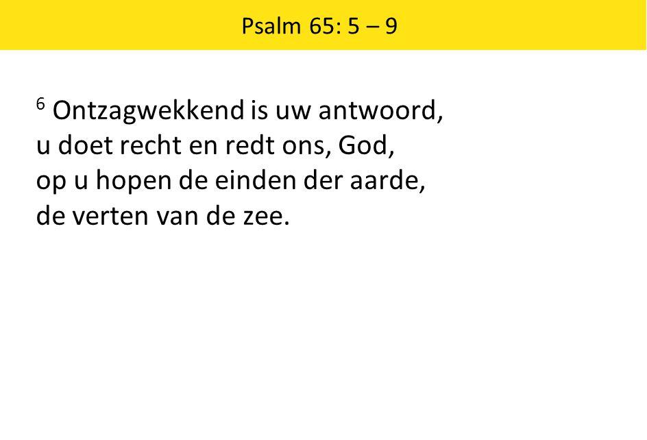 Psalm 65: 5 – 9 6 Ontzagwekkend is uw antwoord, u doet recht en redt ons, God, op u hopen de einden der aarde, de verten van de zee.