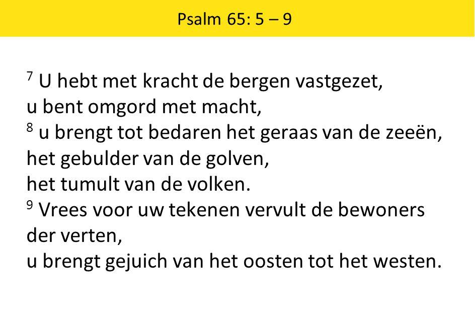 Psalm 65: 5 – 9 7 U hebt met kracht de bergen vastgezet, u bent omgord met macht, 8 u brengt tot bedaren het geraas van de zeeën, het gebulder van de golven, het tumult van de volken.