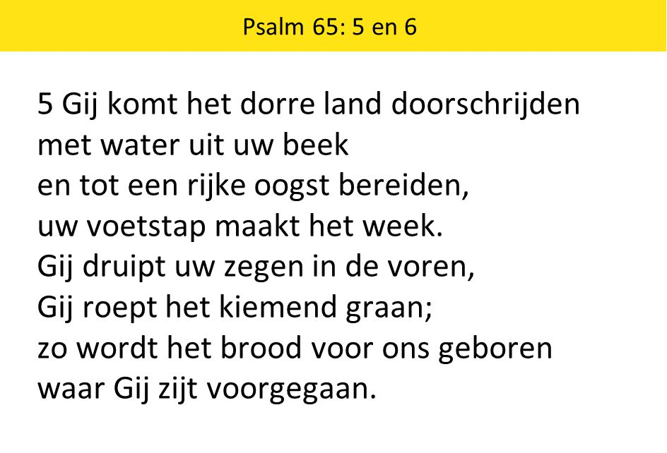 Psalm 65: 5 en 6 5 Gij komt het dorre land doorschrijden met water uit uw beek en tot een rijke oogst bereiden, uw voetstap maakt het week. Gij druipt