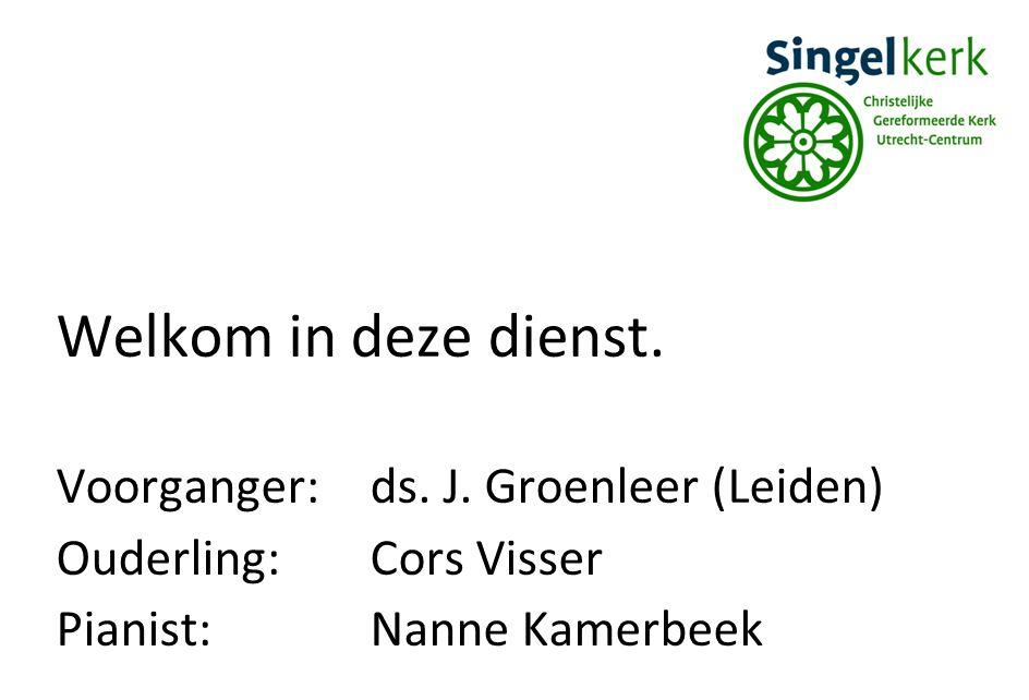 Welkom in deze dienst. Voorganger:ds. J. Groenleer (Leiden) Ouderling:Cors Visser Pianist:Nanne Kamerbeek