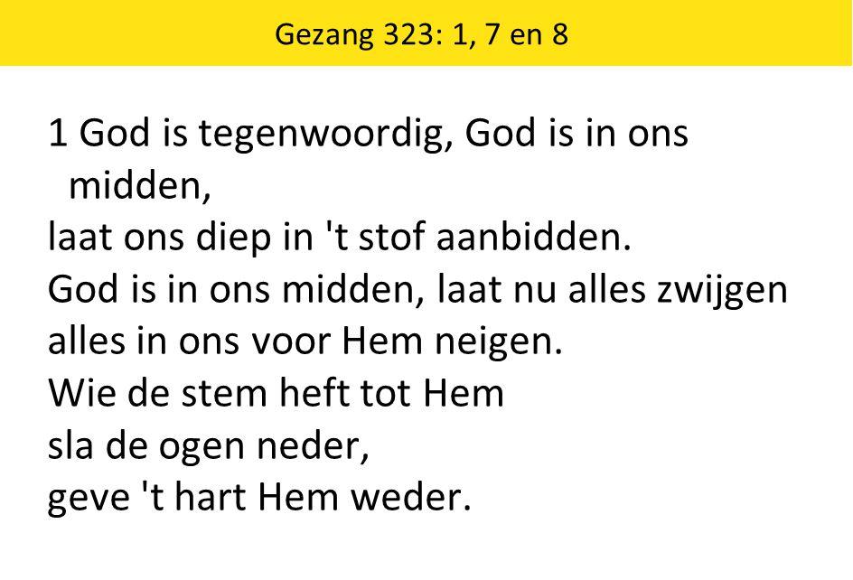 Gezang 323: 1, 7 en 8 1 God is tegenwoordig, God is in ons midden, laat ons diep in 't stof aanbidden. God is in ons midden, laat nu alles zwijgen all