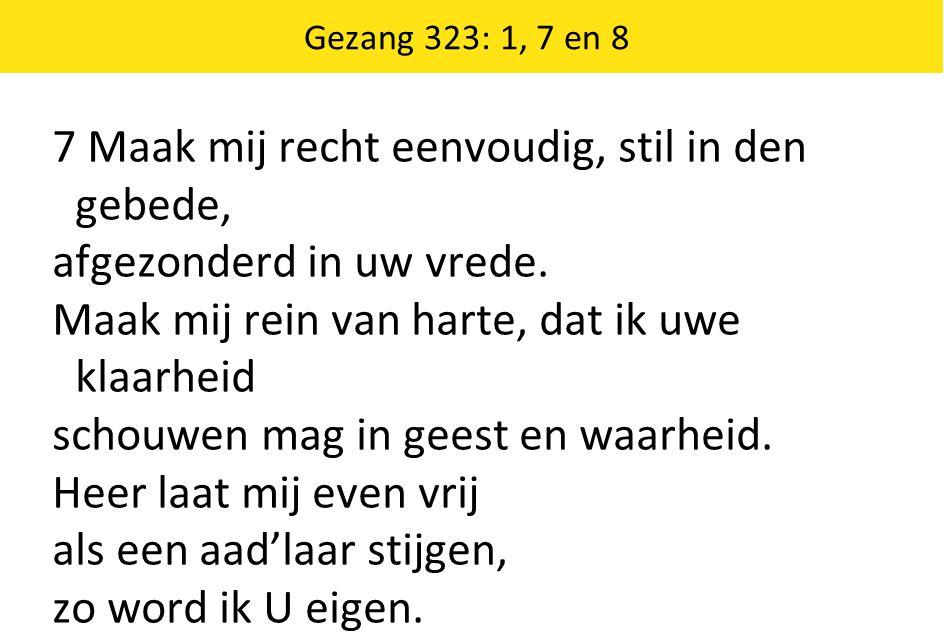 Gezang 323: 1, 7 en 8 7 Maak mij recht eenvoudig, stil in den gebede, afgezonderd in uw vrede. Maak mij rein van harte, dat ik uwe klaarheid schouwen