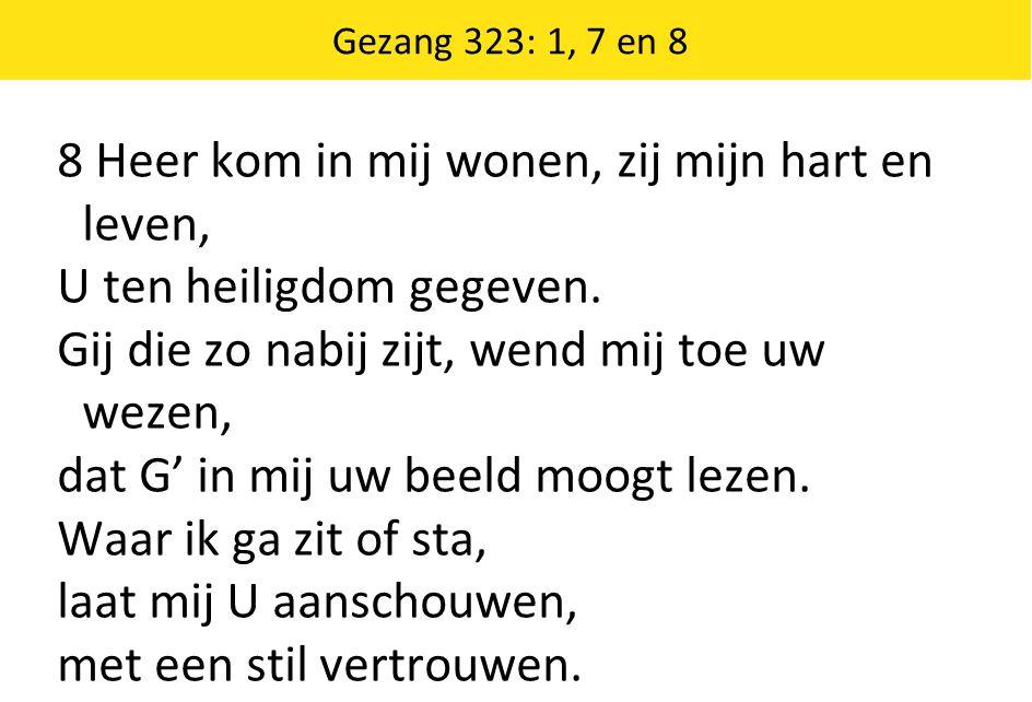 Gezang 323: 1, 7 en 8 8 Heer kom in mij wonen, zij mijn hart en leven, U ten heiligdom gegeven. Gij die zo nabij zijt, wend mij toe uw wezen, dat G' i