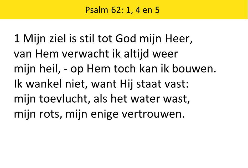 Psalm 62: 1, 4 en 5 1 Mijn ziel is stil tot God mijn Heer, van Hem verwacht ik altijd weer mijn heil, - op Hem toch kan ik bouwen. Ik wankel niet, wan