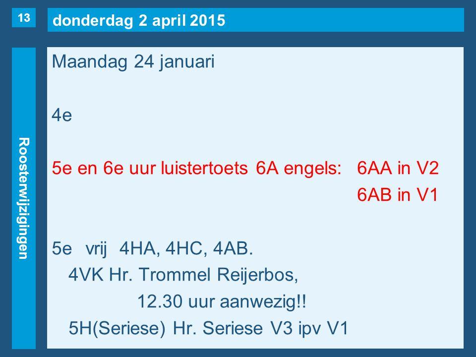 donderdag 2 april 2015 Roosterwijzigingen Maandag 24 januari 4e 5e en 6e uur luistertoets 6A engels: 6AA in V2 6AB in V1 5evrij4HA, 4HC, 4AB.