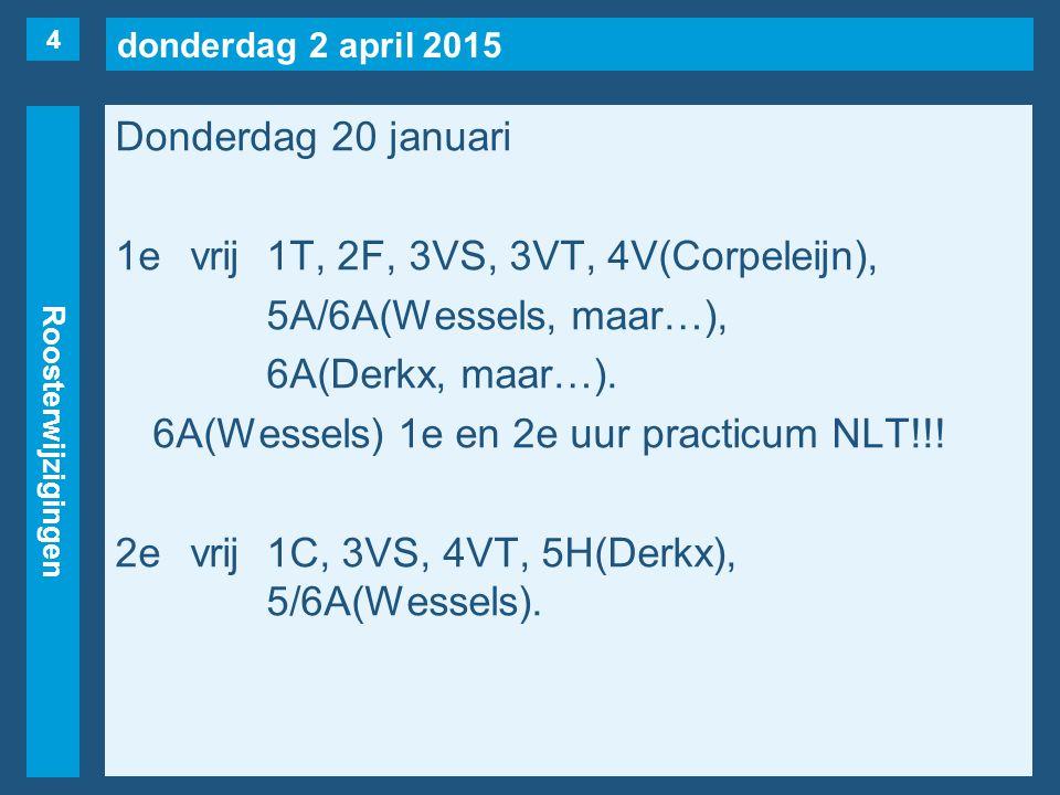 donderdag 2 april 2015 Roosterwijzigingen Donderdag 20 januari 1evrij1T, 2F, 3VS, 3VT, 4V(Corpeleijn), 5A/6A(Wessels, maar…), 6A(Derkx, maar…).