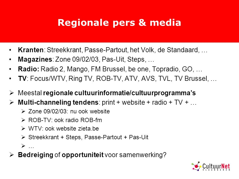 Regionale pers & media Kranten: Streekkrant, Passe-Partout, het Volk, de Standaard, … Magazines: Zone 09/02/03, Pas-Uit, Steps, … Radio: Radio 2, Mango, FM Brussel, be one, Topradio, GO, … TV: Focus/WTV, Ring TV, ROB-TV, ATV, AVS, TVL, TV Brussel, …  Meestal regionale cultuurinformatie/cultuurprogramma's  Multi-channeling tendens: print + website + radio + TV + …  Zone 09/02/03: nu ook website  ROB-TV: ook radio ROB-fm  WTV: ook website zieta.be  Streekkrant + Steps, Passe-Partout + Pas-Uit  …  Bedreiging of opportuniteit voor samenwerking?