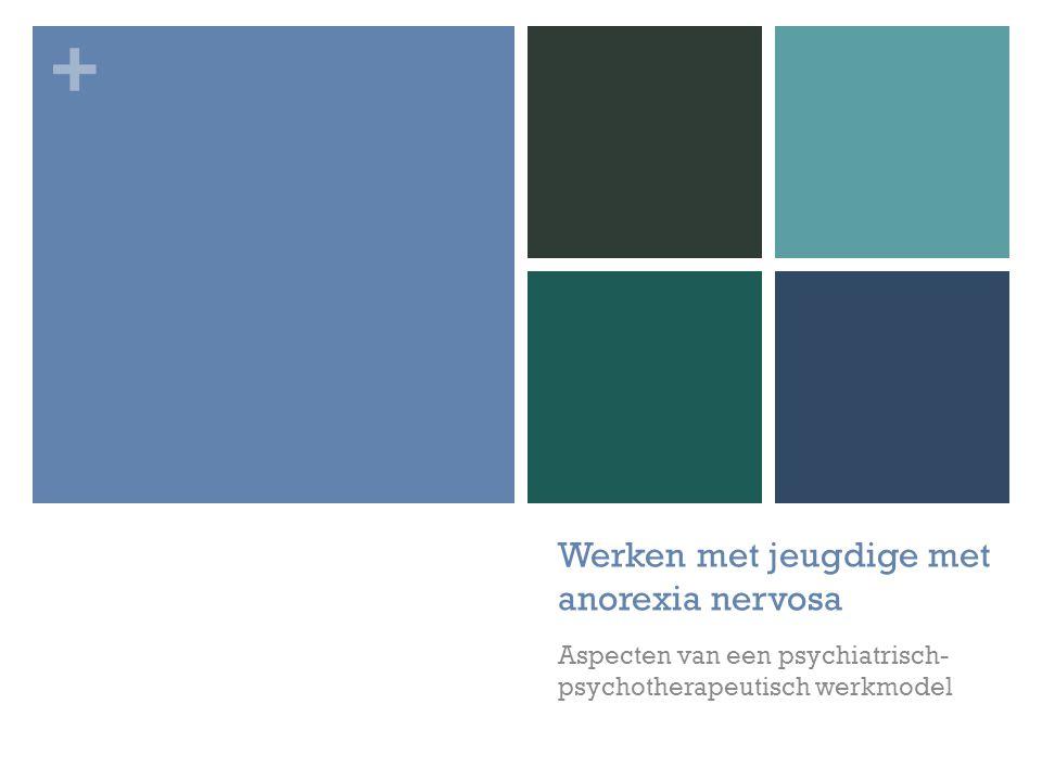 + Werken met jeugdige met anorexia nervosa Aspecten van een psychiatrisch- psychotherapeutisch werkmodel