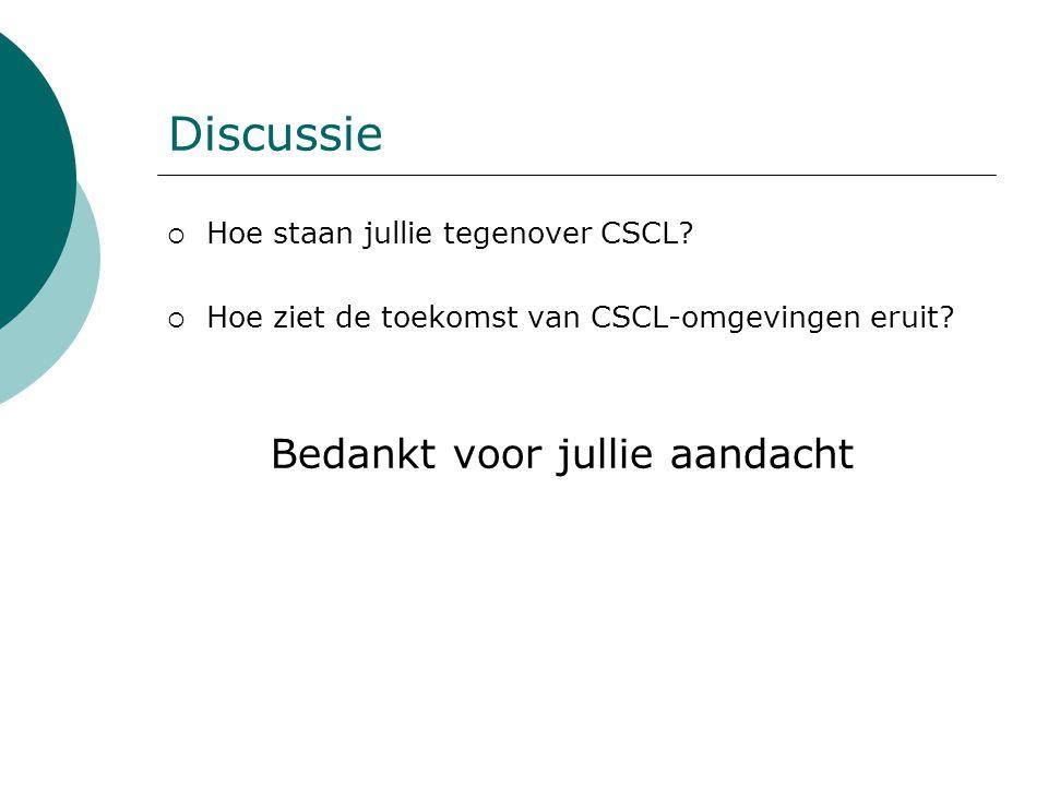 Discussie  Hoe staan jullie tegenover CSCL?  Hoe ziet de toekomst van CSCL-omgevingen eruit? Bedankt voor jullie aandacht