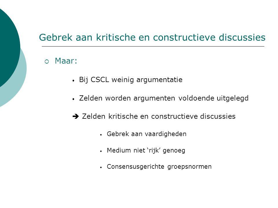 Gebrek aan kritische en constructieve discussies  Maar: Bij CSCL weinig argumentatie Zelden worden argumenten voldoende uitgelegd  Zelden kritische