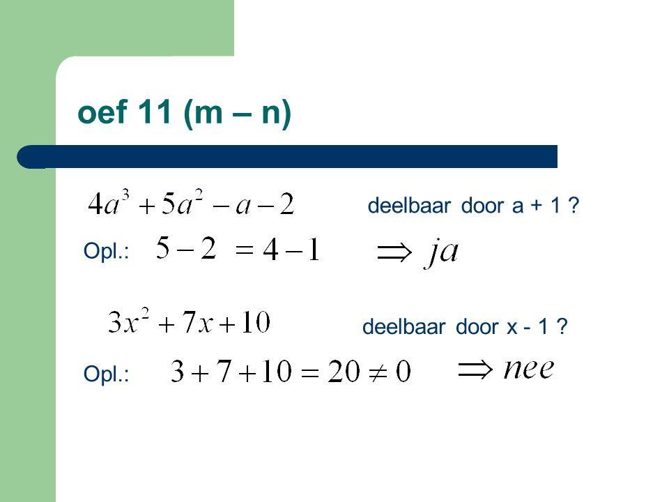 oef 11 (m – n) deelbaar door a + 1 Opl.: deelbaar door x - 1