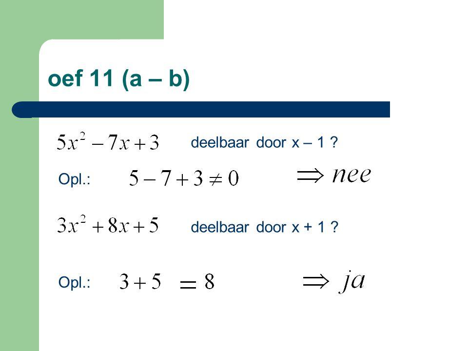 oef 11 (a – b) deelbaar door x – 1 Opl.: deelbaar door x + 1 Opl.: