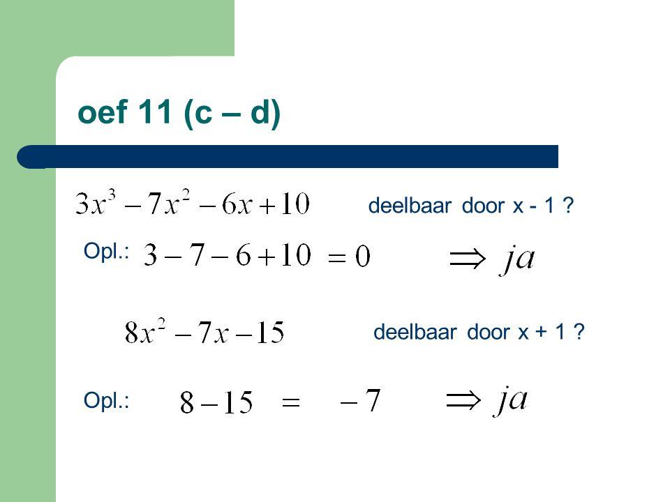oef 11 (c – d) deelbaar door x - 1 Opl.: deelbaar door x + 1 Opl.: