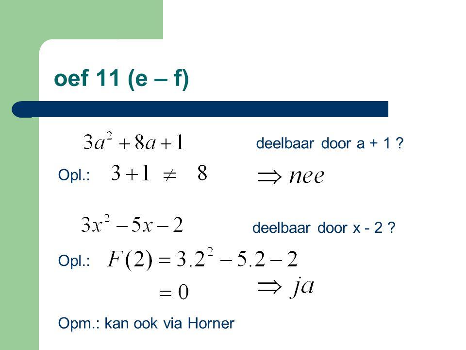 oef 11 (e – f) deelbaar door a + 1 Opl.: deelbaar door x - 2 Opm.: kan ook via Horner
