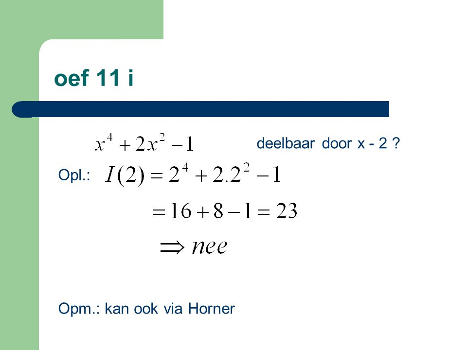oef 11 i deelbaar door x - 2 ? Opl.: Opm.: kan ook via Horner