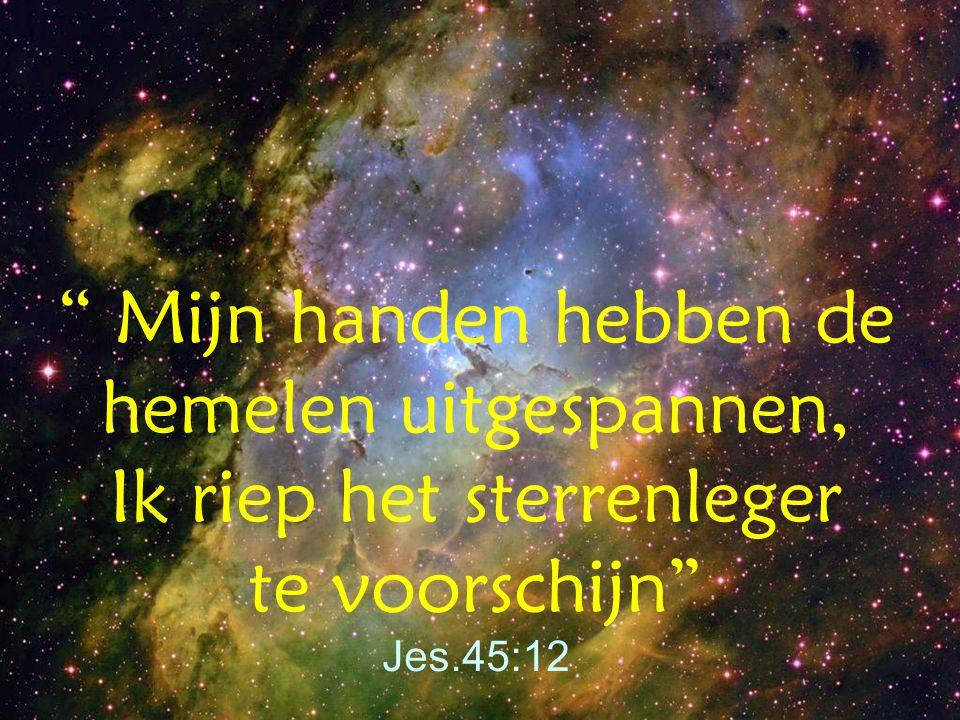 Mijn handen hebben de hemelen uitgespannen, Ik riep het sterrenleger te voorschijn Jes.45:12