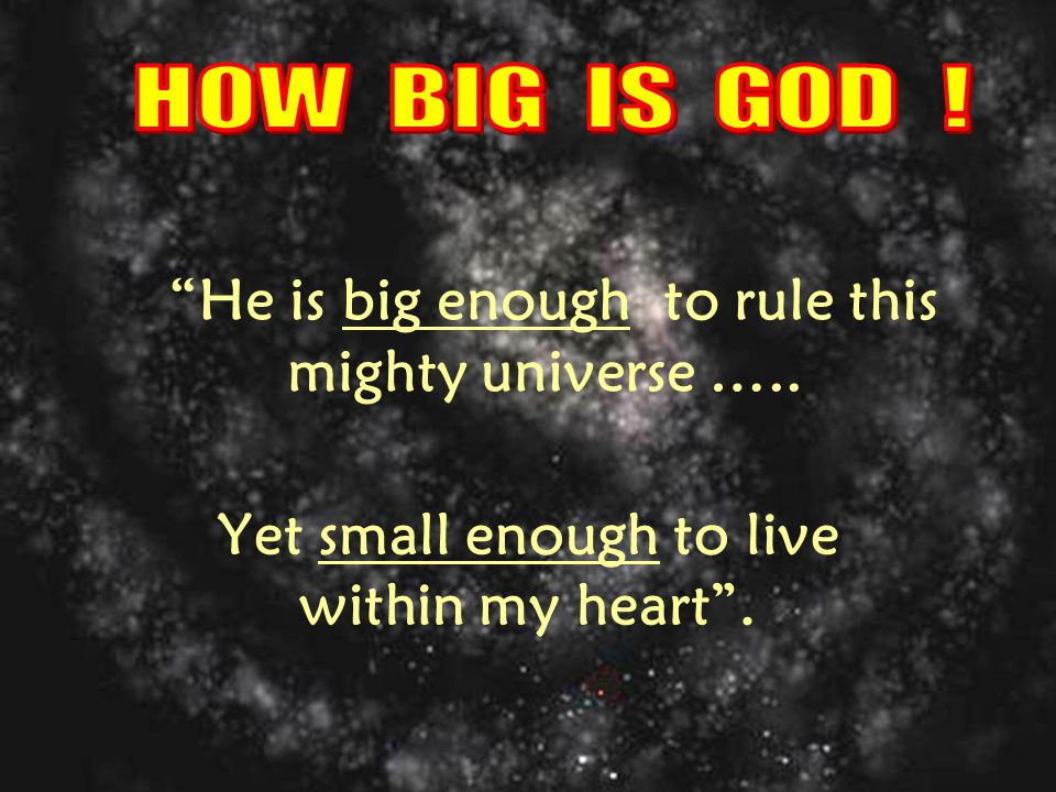 He is big enough to rule this mighty universe ….. Yet small enough to live within my heart .